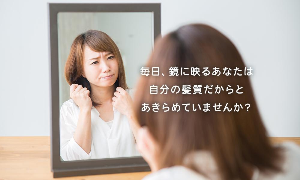 毎日、鏡に映るあなたは 自分の髪質だからと あきらめていませんか?